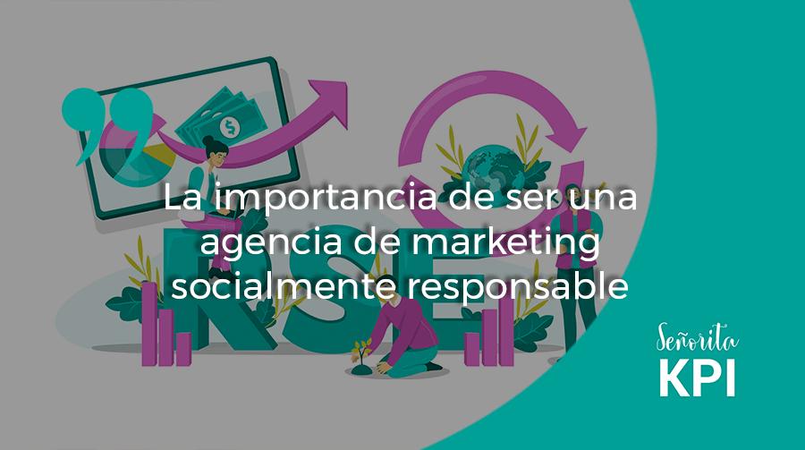 La importancia de ser una agencia de marketing socialmente responsable